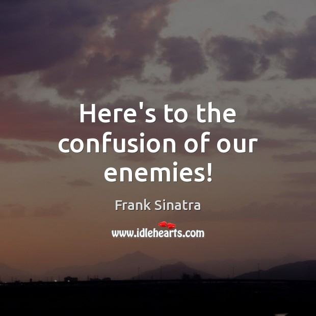 Here's to the confusion of our enemies! Frank Sinatra Picture Quote