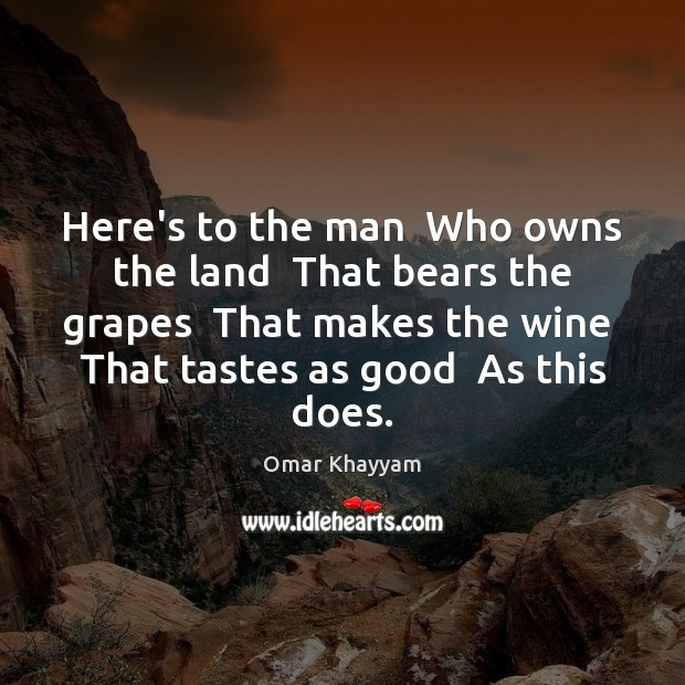 Here's to the man  Who owns the land  That bears the grapes Image