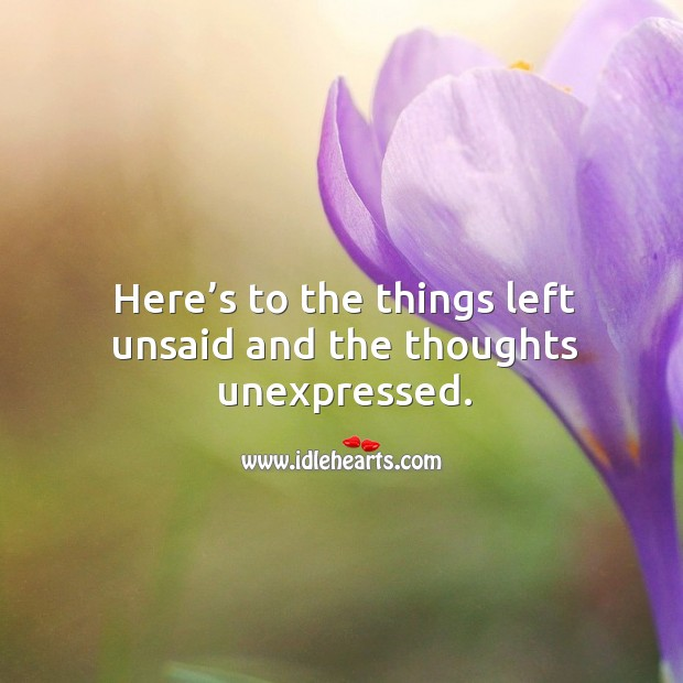 Here's to the things left unsaid and the thoughts unexpressed. Image