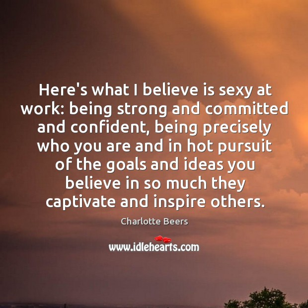 Here's what I believe is sexy at work: being strong and committed Being Strong Quotes Image