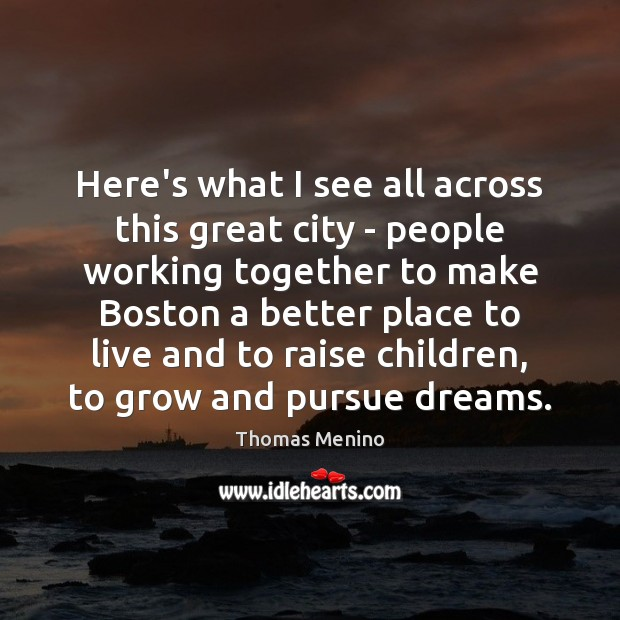 Here's what I see all across this great city – people working Thomas Menino Picture Quote