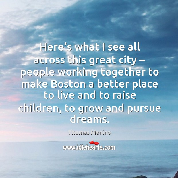 Here's what I see all across this great city – people working together to make boston a better Thomas Menino Picture Quote