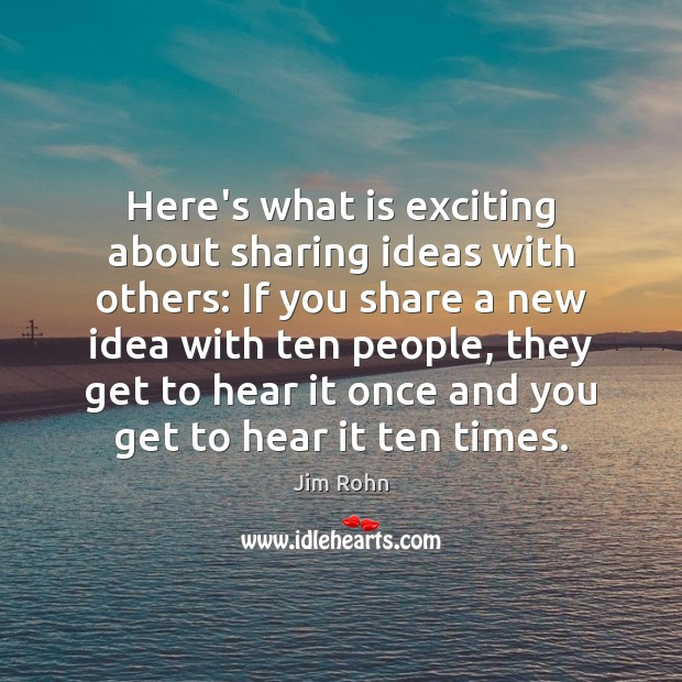 Here's what is exciting about sharing ideas with others: If you share Image