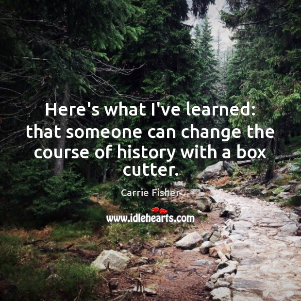 Here's what I've learned: that someone can change the course of history with a box cutter. Carrie Fisher Picture Quote