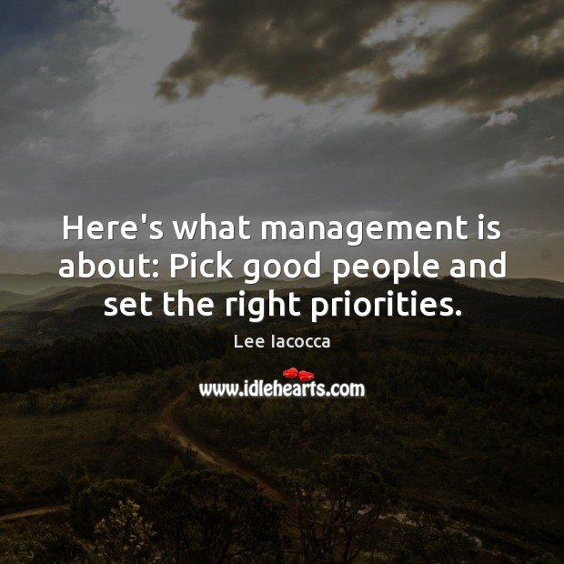 Here's what management is about: Pick good people and set the right priorities. Management Quotes Image