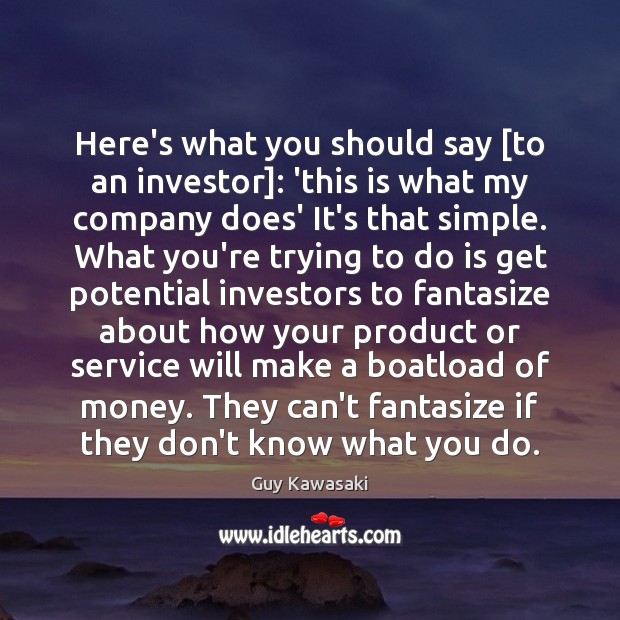 Here's what you should say [to an investor]: 'this is what my Guy Kawasaki Picture Quote
