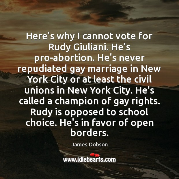 Here's why I cannot vote for Rudy Giuliani. He's pro-abortion. He's never James Dobson Picture Quote