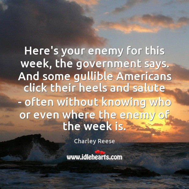 Here's your enemy for this week, the government says. And some gullible Charley Reese Picture Quote