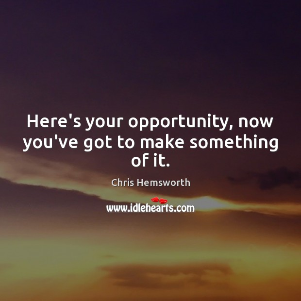 Here's your opportunity, now you've got to make something of it. Chris Hemsworth Picture Quote