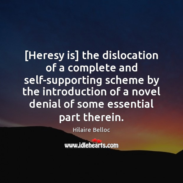[Heresy is] the dislocation of a complete and self-supporting scheme by the Hilaire Belloc Picture Quote