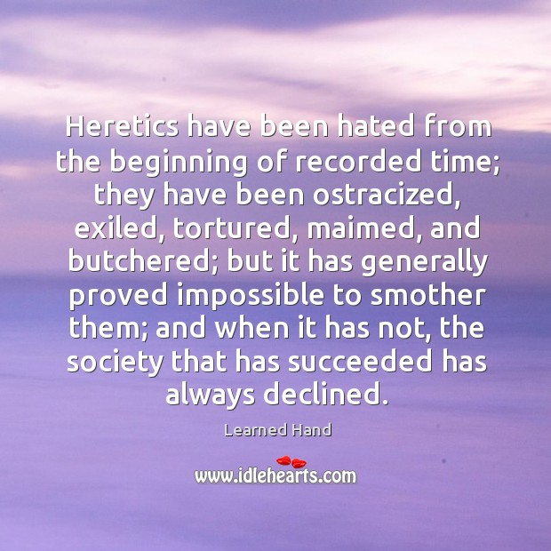 Heretics have been hated from the beginning of recorded time; they have Learned Hand Picture Quote