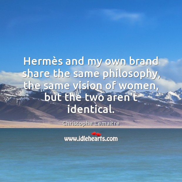 Hermès and my own brand share the same philosophy, the same Image
