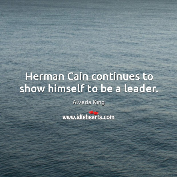 Herman cain continues to show himself to be a leader. Alveda King Picture Quote