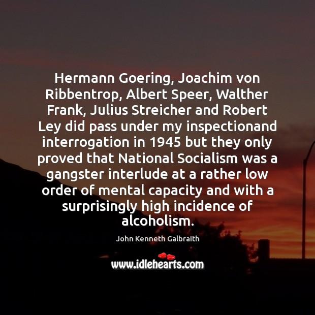 Hermann Goering, Joachim von Ribbentrop, Albert Speer, Walther Frank, Julius Streicher and John Kenneth Galbraith Picture Quote