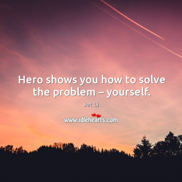Hero shows you how to solve the problem – yourself. Jet Li Picture Quote