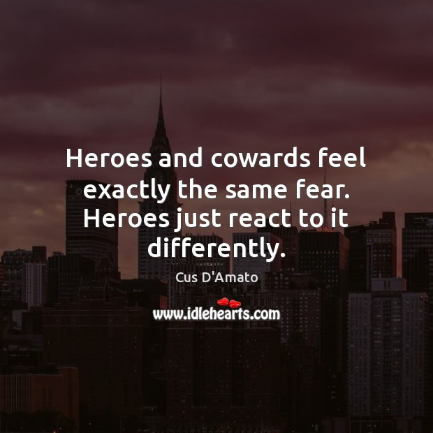 Heroes and cowards feel exactly the same fear. Heroes just react to it differently. Cus D'Amato Picture Quote