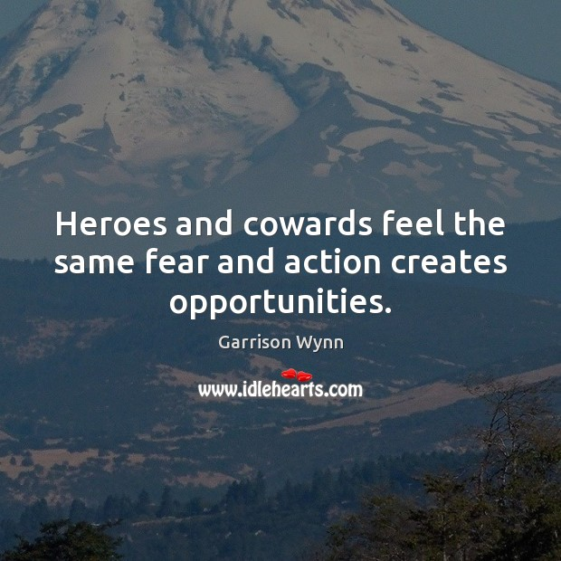 Image, Heroes and cowards feel the same fear and action creates opportunities.