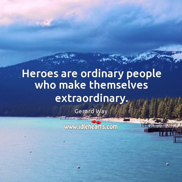 Heroes are ordinary people who make themselves extraordinary. Image