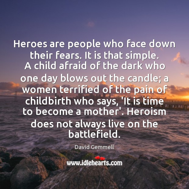 Image, Heroes are people who face down their fears. It is that simple.