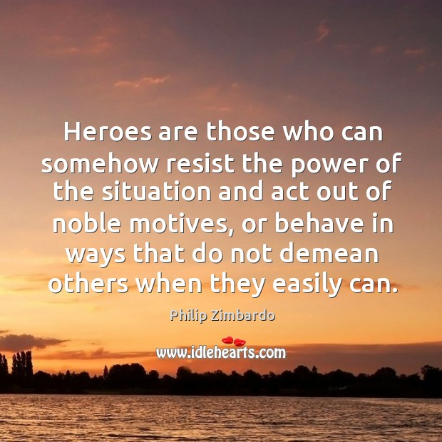 Heroes are those who can somehow resist the power of the situation and act out of noble motives Image