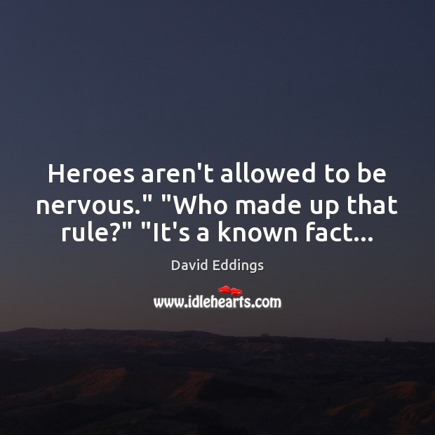 """Heroes aren't allowed to be nervous."""" """"Who made up that rule?"""" """"It's a known fact… David Eddings Picture Quote"""