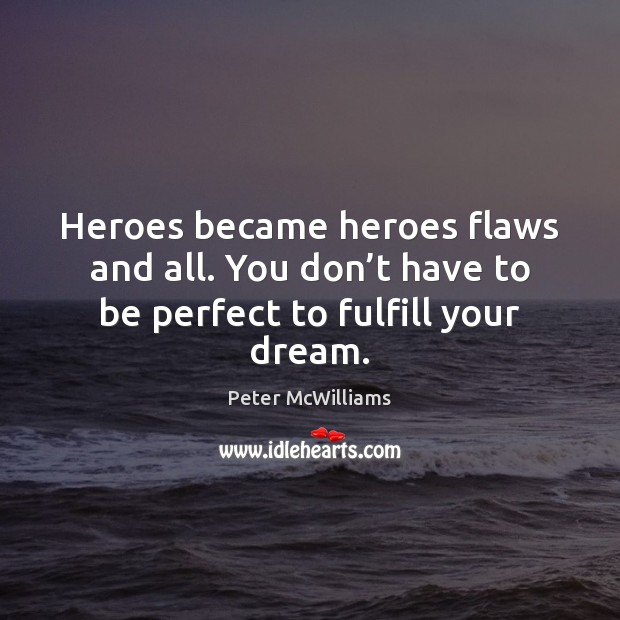 Heroes became heroes flaws and all. You don't have to be perfect to fulfill your dream. Image