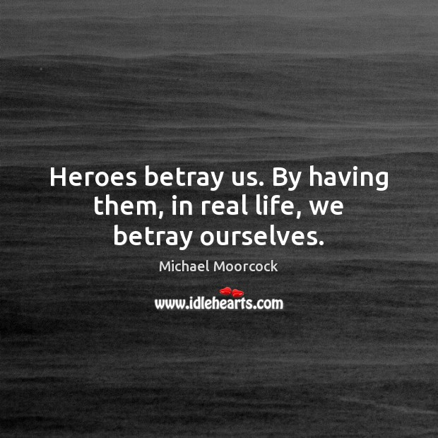Heroes betray us. By having them, in real life, we betray ourselves. Michael Moorcock Picture Quote