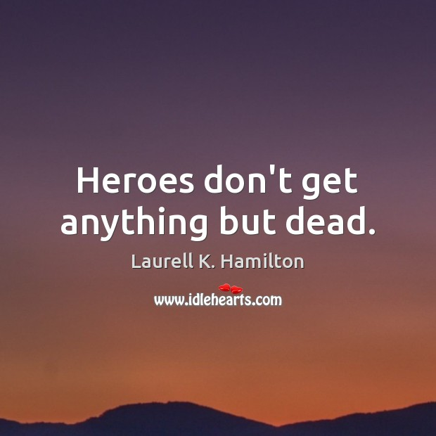 Heroes don't get anything but dead. Laurell K. Hamilton Picture Quote