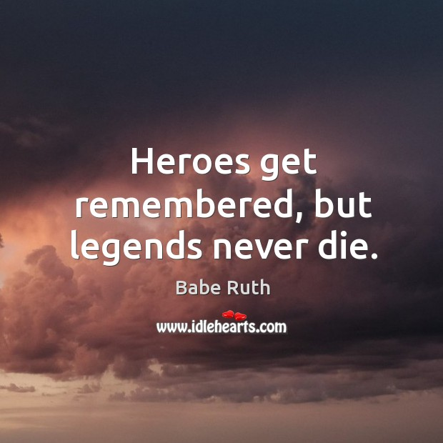 Heroes get remembered, but legends never die. Babe Ruth Picture Quote