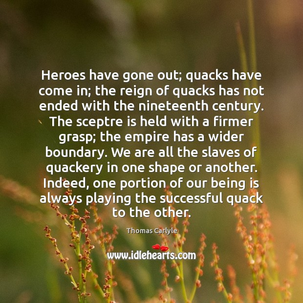 Heroes have gone out; quacks have come in; the reign of quacks Thomas Carlyle Picture Quote