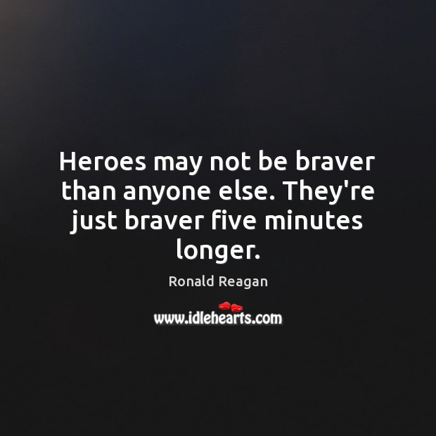 Heroes may not be braver than anyone else. They're just braver five minutes longer. Ronald Reagan Picture Quote