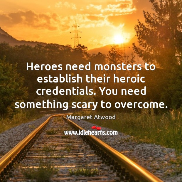 Heroes need monsters to establish their heroic credentials. You need something scary Margaret Atwood Picture Quote