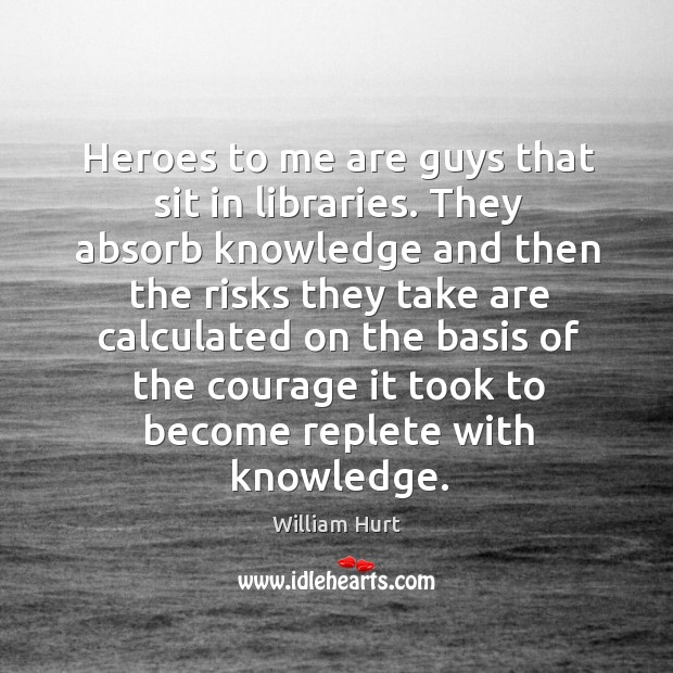 Heroes to me are guys that sit in libraries. William Hurt Picture Quote