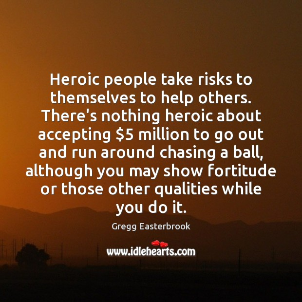 Heroic people take risks to themselves to help others. There's nothing heroic Image