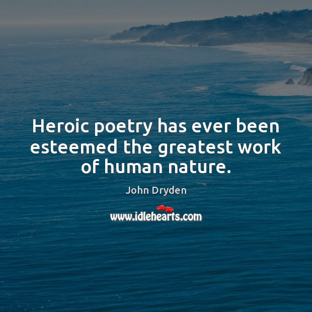 Heroic poetry has ever been esteemed the greatest work of human nature. John Dryden Picture Quote