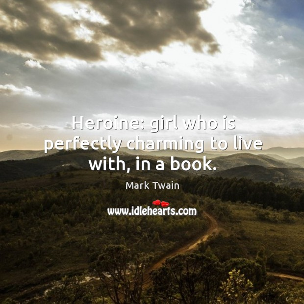 Heroine: girl who is perfectly charming to live with, in a book. Image