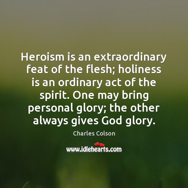 Heroism is an extraordinary feat of the flesh; holiness is an ordinary Charles Colson Picture Quote