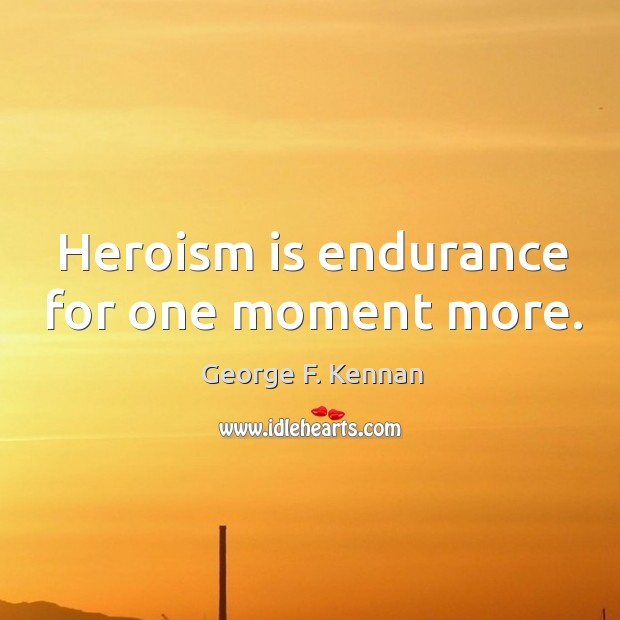 Heroism is endurance for one moment more. George F. Kennan Picture Quote