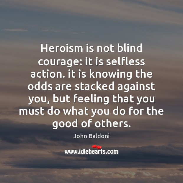Heroism is not blind courage: it is selfless action. it is knowing Image