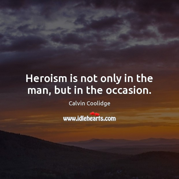 Heroism is not only in the man, but in the occasion. Calvin Coolidge Picture Quote