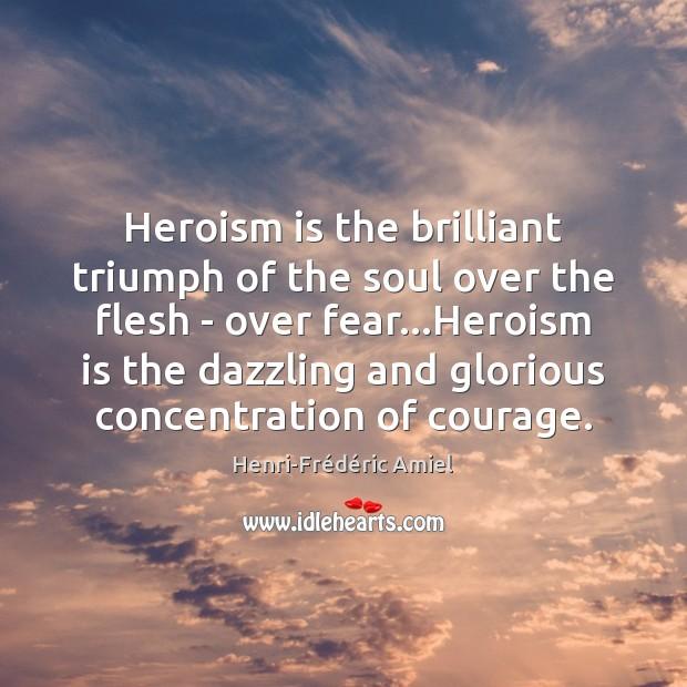 Heroism is the brilliant triumph of the soul over the flesh – Henri-Frédéric Amiel Picture Quote