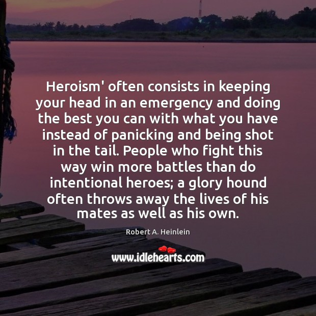 Heroism' often consists in keeping your head in an emergency and doing Robert A. Heinlein Picture Quote