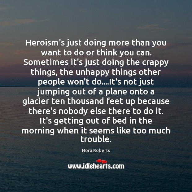 Heroism's just doing more than you want to do or think you Nora Roberts Picture Quote