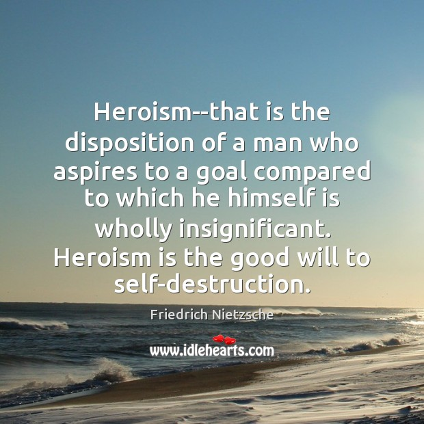 Image, Heroism–that is the disposition of a man who aspires to a goal