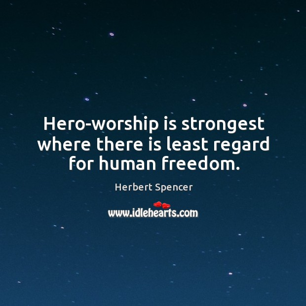 Image, Hero-worship is strongest where there is least regard for human freedom.