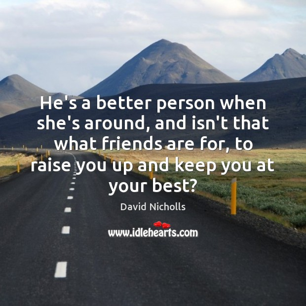 He's a better person when she's around, and isn't that what friends Image