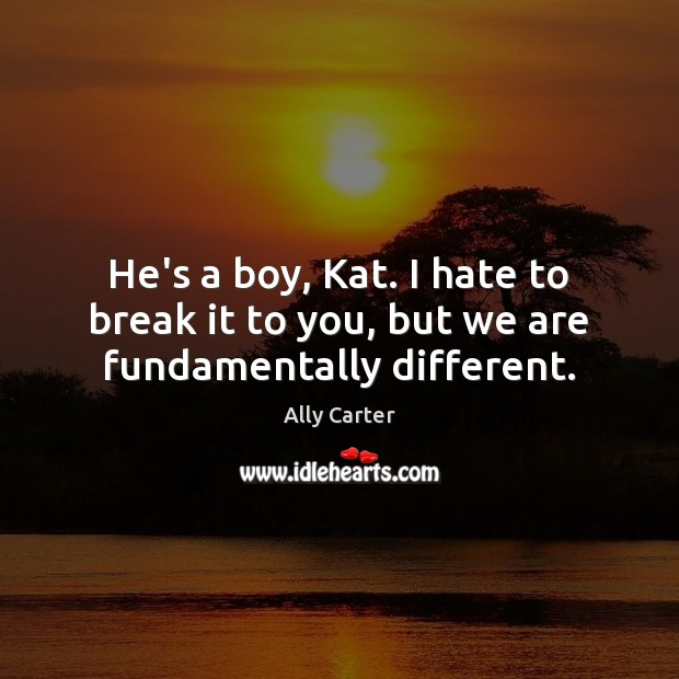 He's a boy, Kat. I hate to break it to you, but we are fundamentally different. Ally Carter Picture Quote