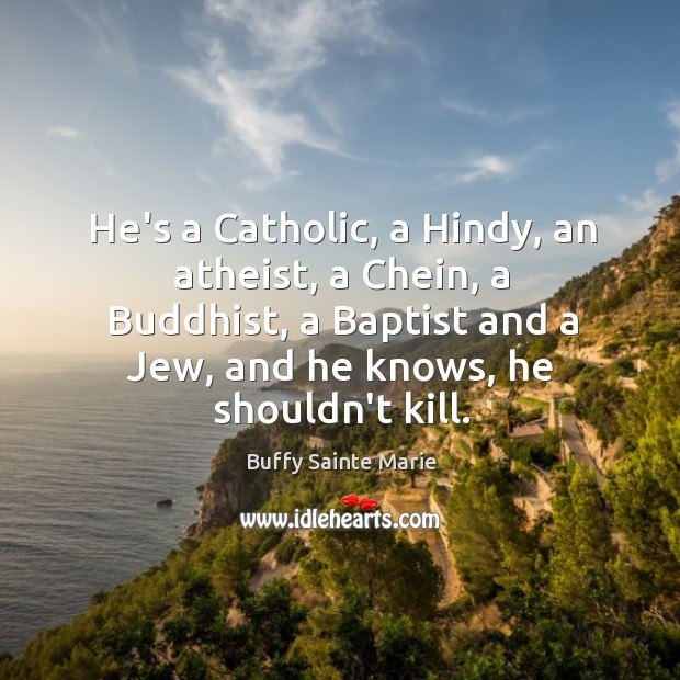 He's a Catholic, a Hindy, an atheist, a Chein, a Buddhist, a Image