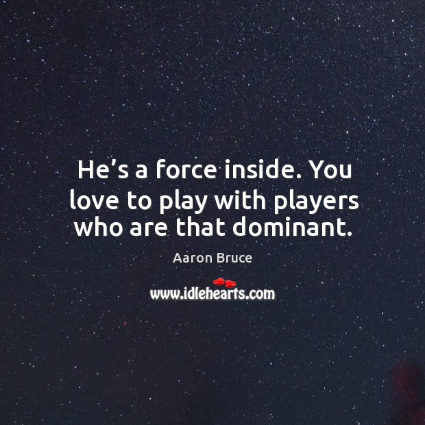 Image, He's a force inside. You love to play with players who are that dominant.