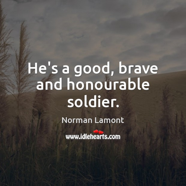 He's a good, brave and honourable soldier. Norman Lamont Picture Quote